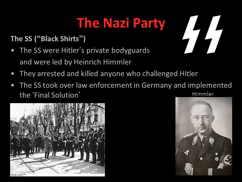 The Nazi Party The SS ( Black Shirts ) The SS were Hitler ' s private bodyguards and were led by Heinrich Himmler They arrested and killed anyone who challenged Hitler The SS took over law enforcement in Germany and implemented the ' Final Solution ' Himmler
