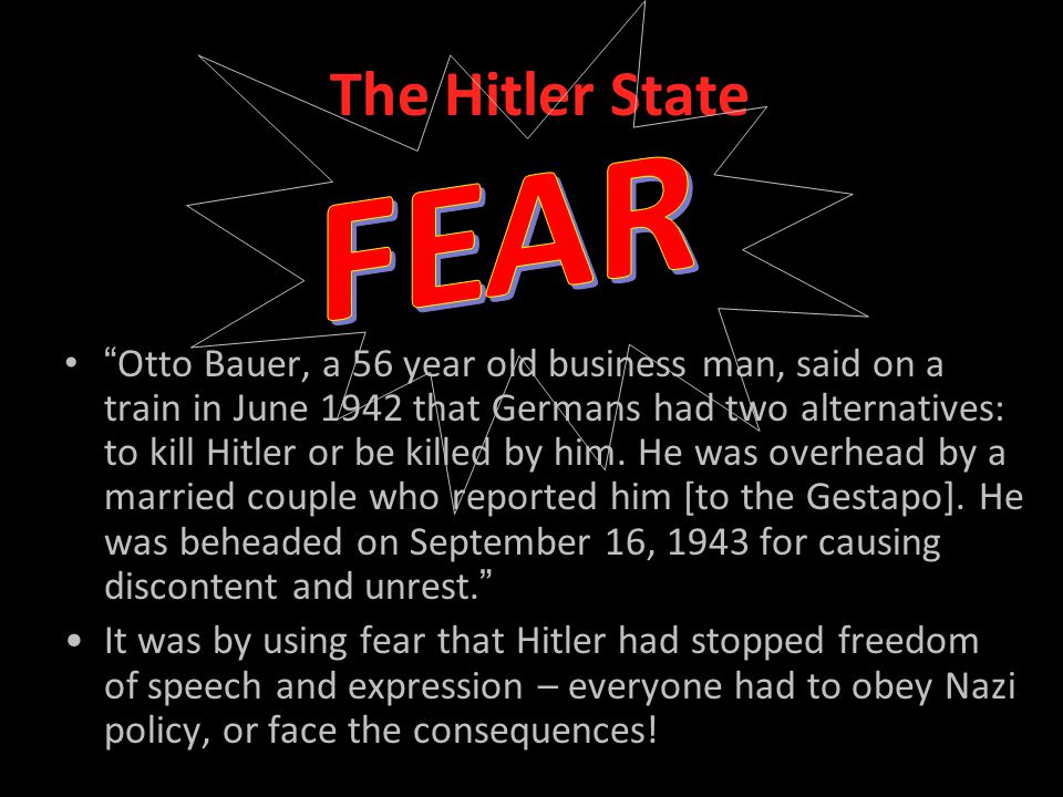 The Hitler State Otto Bauer, a 56 year old business man, said on a train in June 1942 that Germans had two alternatives: to kill Hitler or be killed by him.