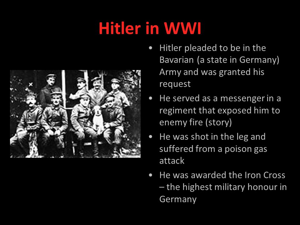 Hitler in WWI Hitler pleaded to be in the Bavarian (a state in Germany) Army and was granted his request He served as a messenger in a regiment that exposed him to enemy fire (story) He was shot in the leg and suffered from a poison gas attack He was awarded the Iron Cross – the highest military honour in Germany