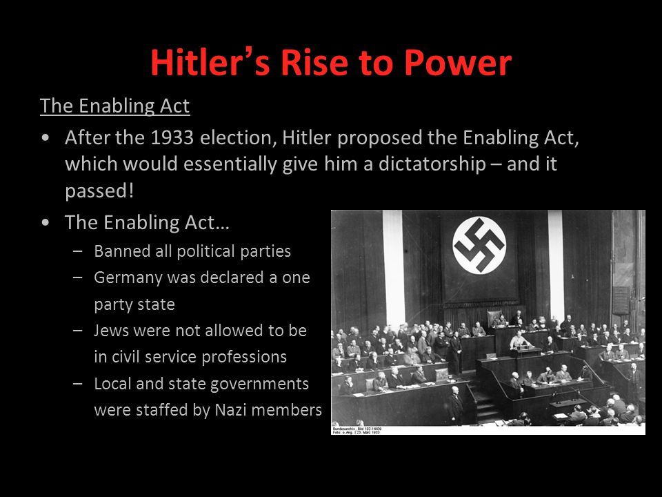 Hitler ' s Rise to Power The Enabling Act After the 1933 election, Hitler proposed the Enabling Act, which would essentially give him a dictatorship – and it passed.