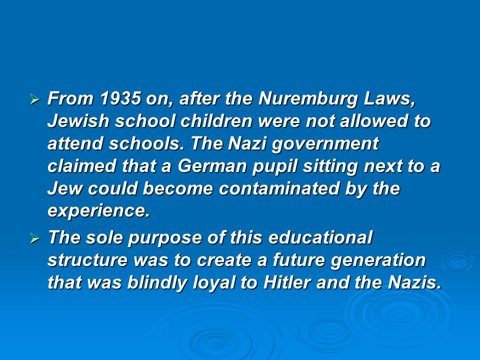  From 1935 on, after the Nuremburg Laws, Jewish school children were not allowed to attend schools. The Nazi government claimed that a German pupil s