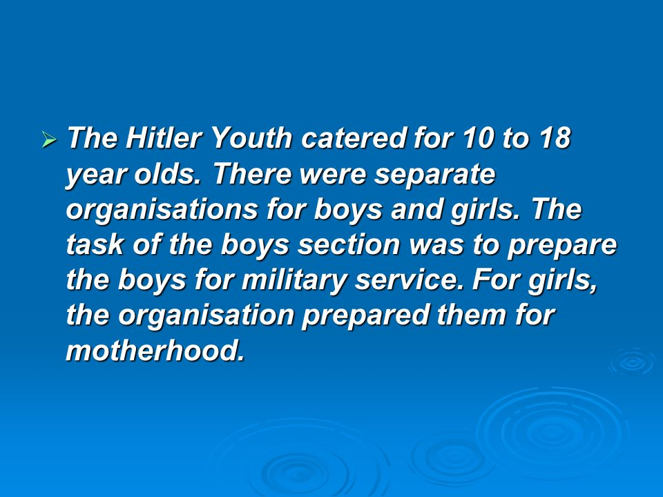  The Hitler Youth catered for 10 to 18 year olds. There were separate organisations for boys and girls. The task of the boys section was to prepare t