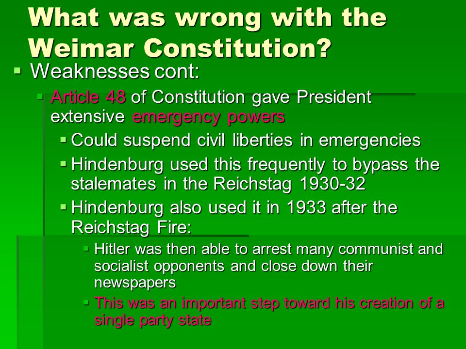 What was wrong with the Weimar Constitution?  Weaknesses cont:  Article 48 of Constitution gave President extensive emergency powers  Could suspend