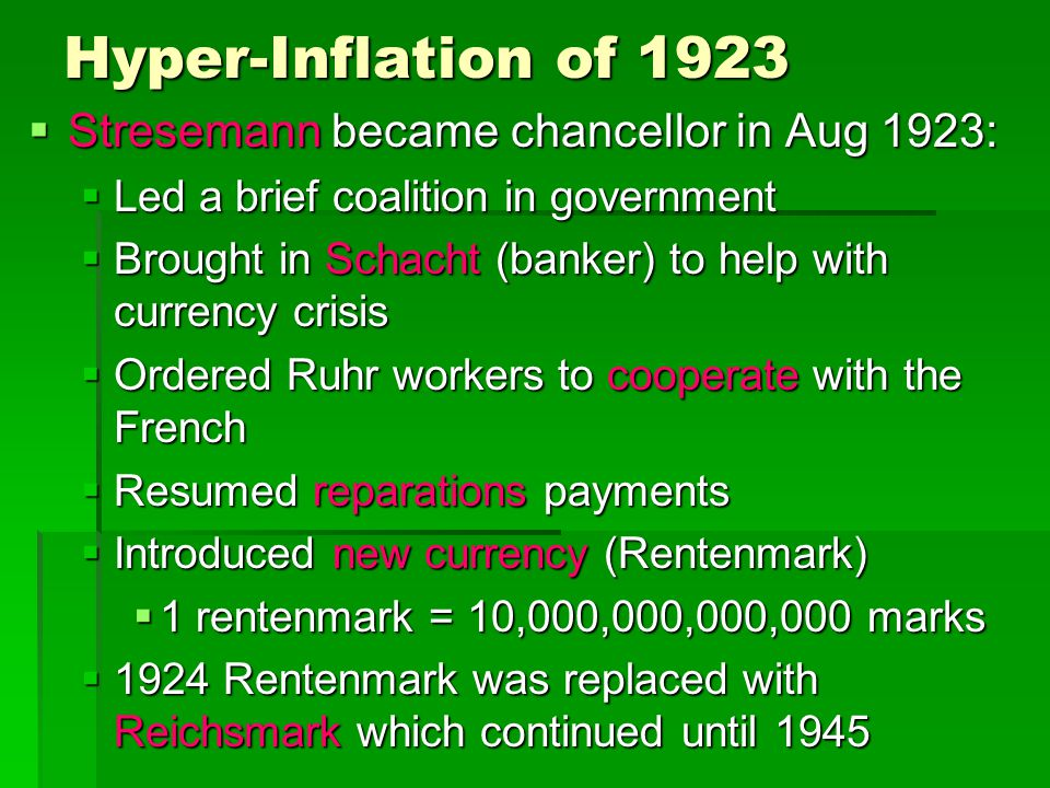 Hyper-Inflation of 1923  Stresemann became chancellor in Aug 1923:  Led a brief coalition in government  Brought in Schacht (banker) to help with c