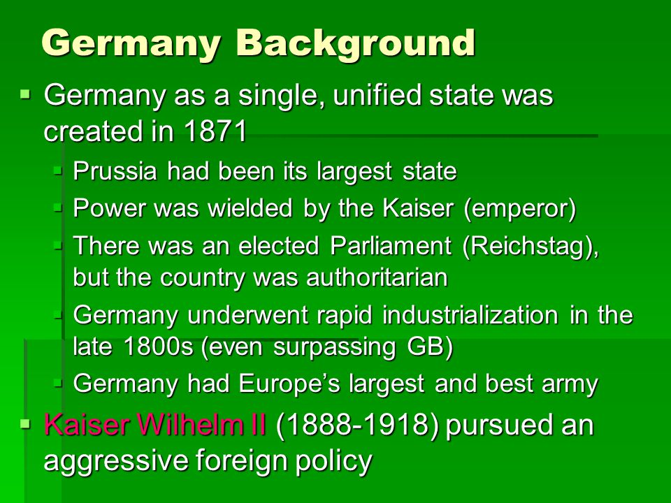 Germany Background  Germany as a single, unified state was created in 1871  Prussia had been its largest state  Power was wielded by the Kaiser (em