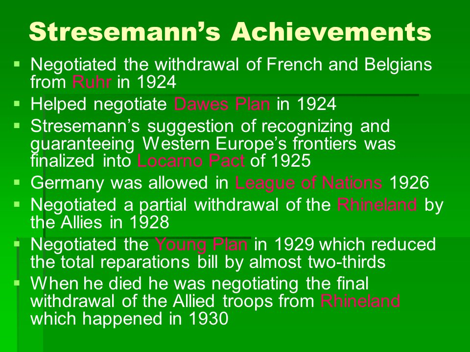 Stresemann's Achievements   Negotiated the withdrawal of French and Belgians from Ruhr in 1924   Helped negotiate Dawes Plan in 1924   Streseman
