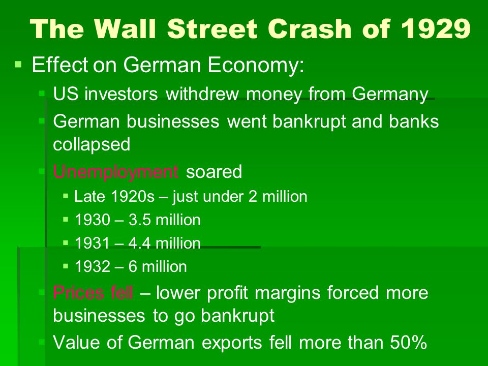The Wall Street Crash of 1929   Effect on German Economy:   US investors withdrew money from Germany   German businesses went bankrupt and banks