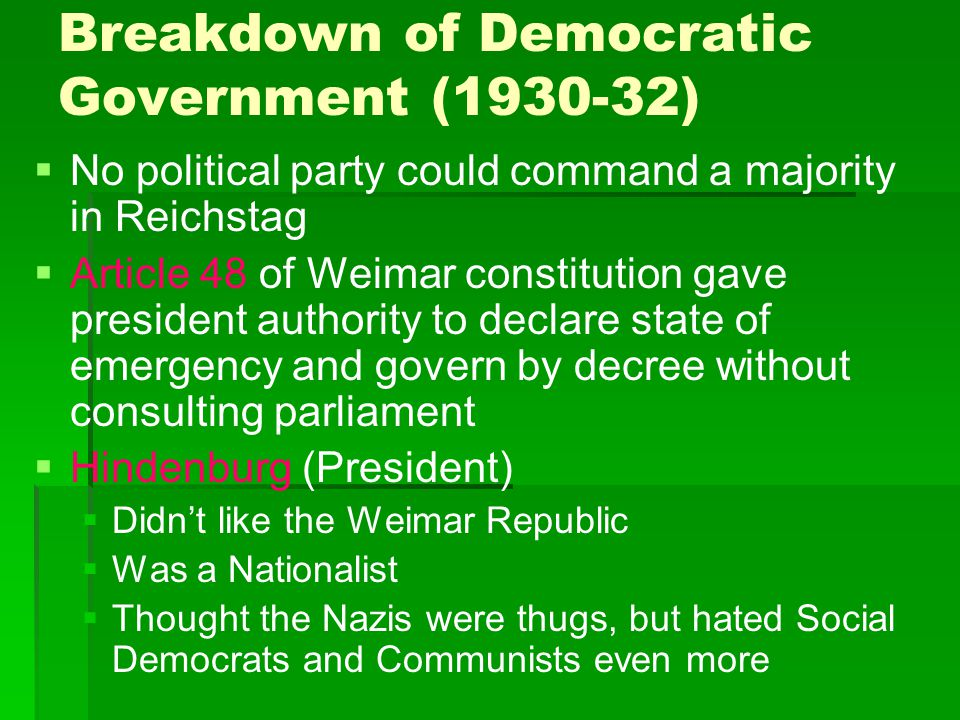 Breakdown of Democratic Government (1930-32)   No political party could command a majority in Reichstag   Article 48 of Weimar constitution gave p