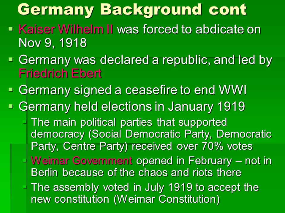 Germany Background cont  Kaiser Wilhelm II was forced to abdicate on Nov 9, 1918  Germany was declared a republic, and led by Friedrich Ebert  Germ