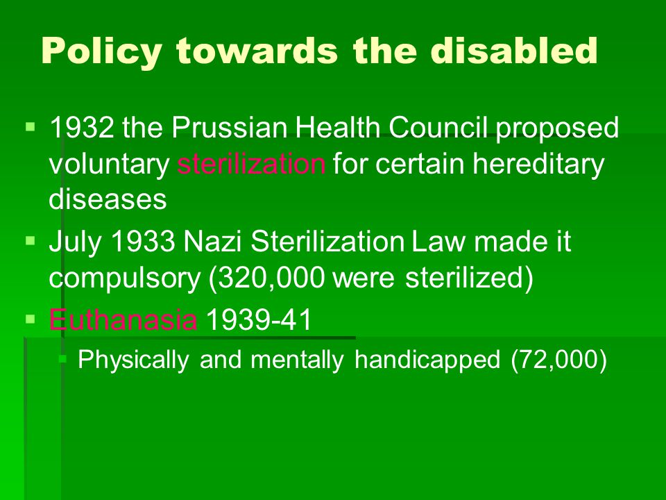 Policy towards the disabled   1932 the Prussian Health Council proposed voluntary sterilization for certain hereditary diseases   July 1933 Nazi S