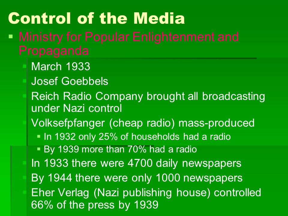 Control of the Media   Ministry for Popular Enlightenment and Propaganda   March 1933   Josef Goebbels   Reich Radio Company brought all broad