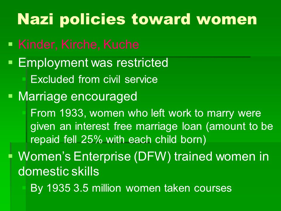 Nazi policies toward women   Kinder, Kirche, Kuche   Employment was restricted   Excluded from civil service   Marriage encouraged   From 19