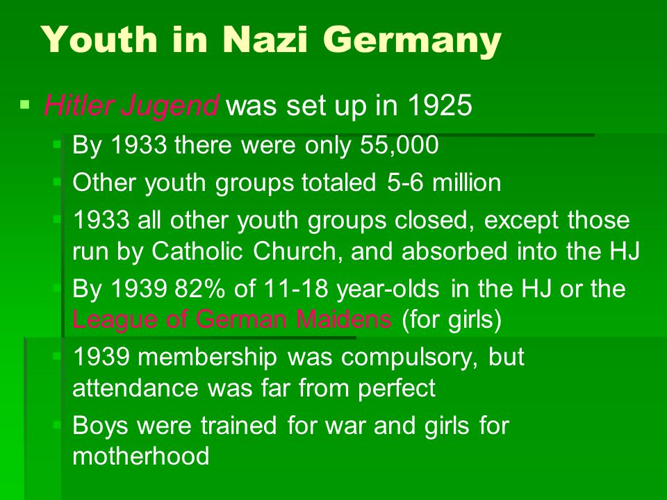 Youth in Nazi Germany   Hitler Jugend was set up in 1925   By 1933 there were only 55,000   Other youth groups totaled 5-6 million   1933 all