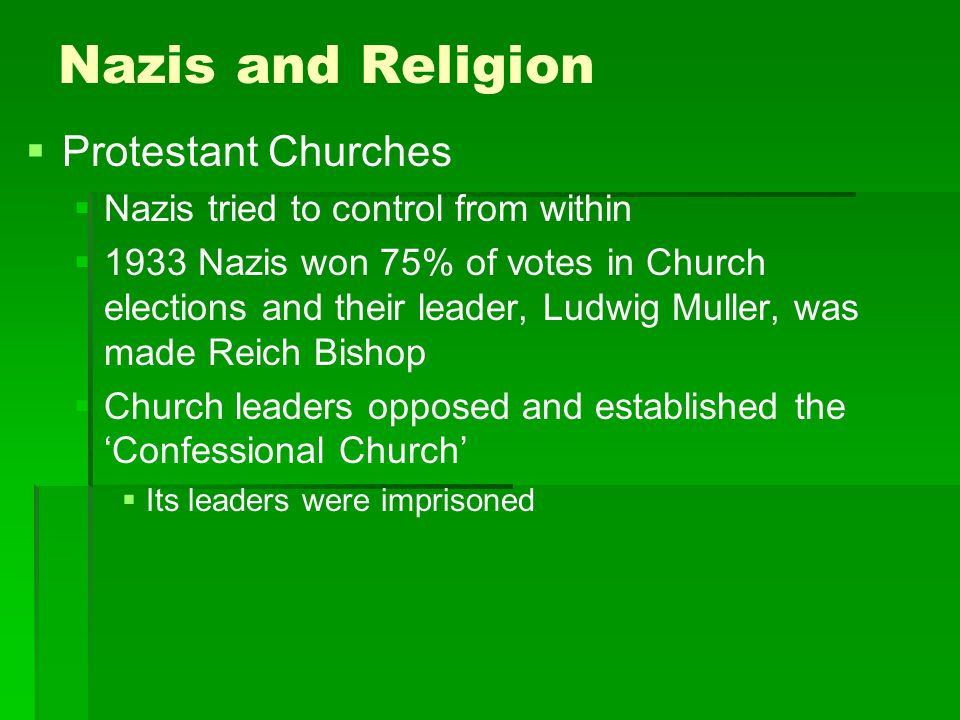 Nazis and Religion   Protestant Churches   Nazis tried to control from within   1933 Nazis won 75% of votes in Church elections and their leader