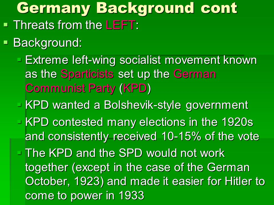 Germany Background cont  Threats from the LEFT:  Background:  Extreme left-wing socialist movement known as the Sparticists set up the German Commu