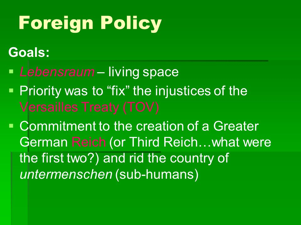 """Foreign Policy Goals:   Lebensraum – living space   Priority was to """"fix"""" the injustices of the Versailles Treaty (TOV)   Commitment to the crea"""