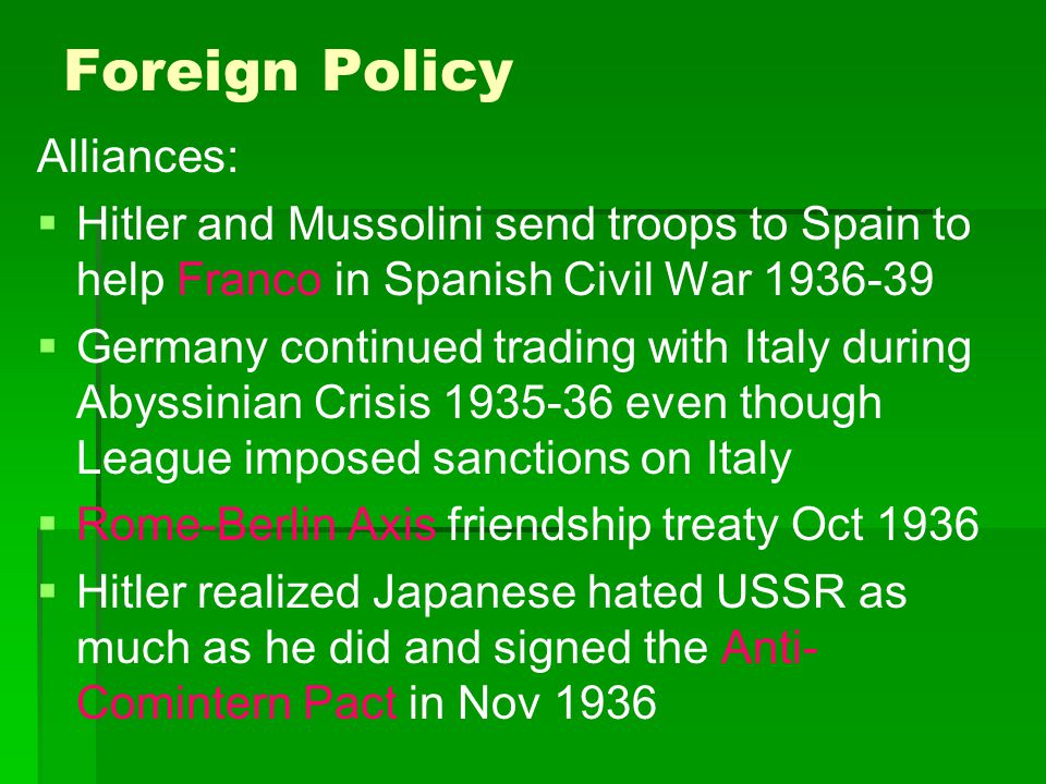 Foreign Policy Alliances:   Hitler and Mussolini send troops to Spain to help Franco in Spanish Civil War 1936-39   Germany continued trading with