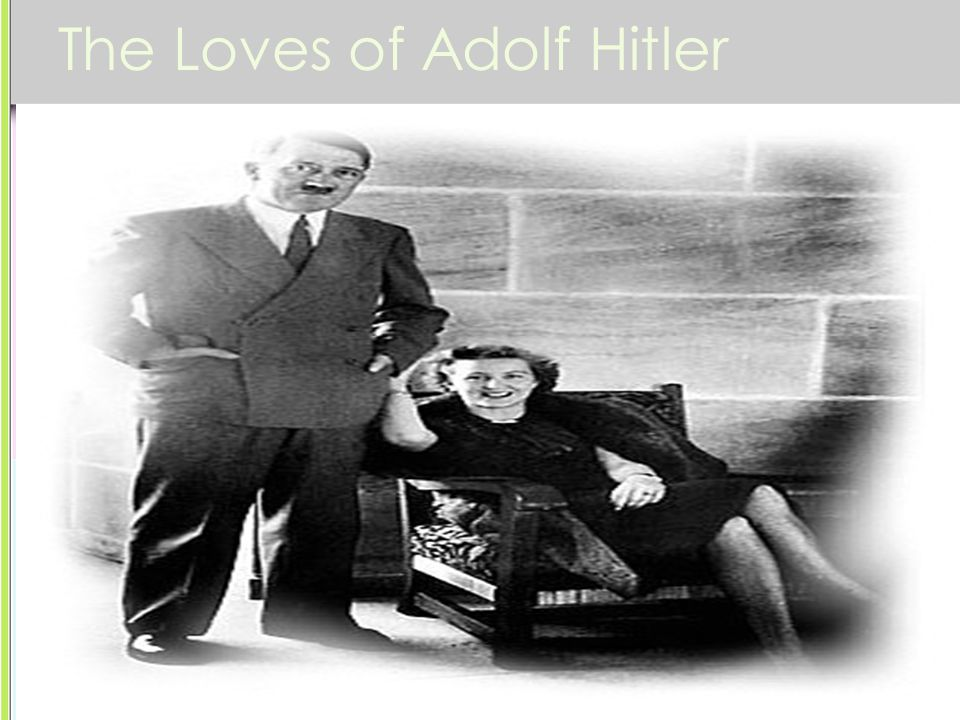 The Loves of Adolf Hitler Eva Braun -She was 17 when Hitler started dating her. -She was jealous of his dedication to politics and the women he posed