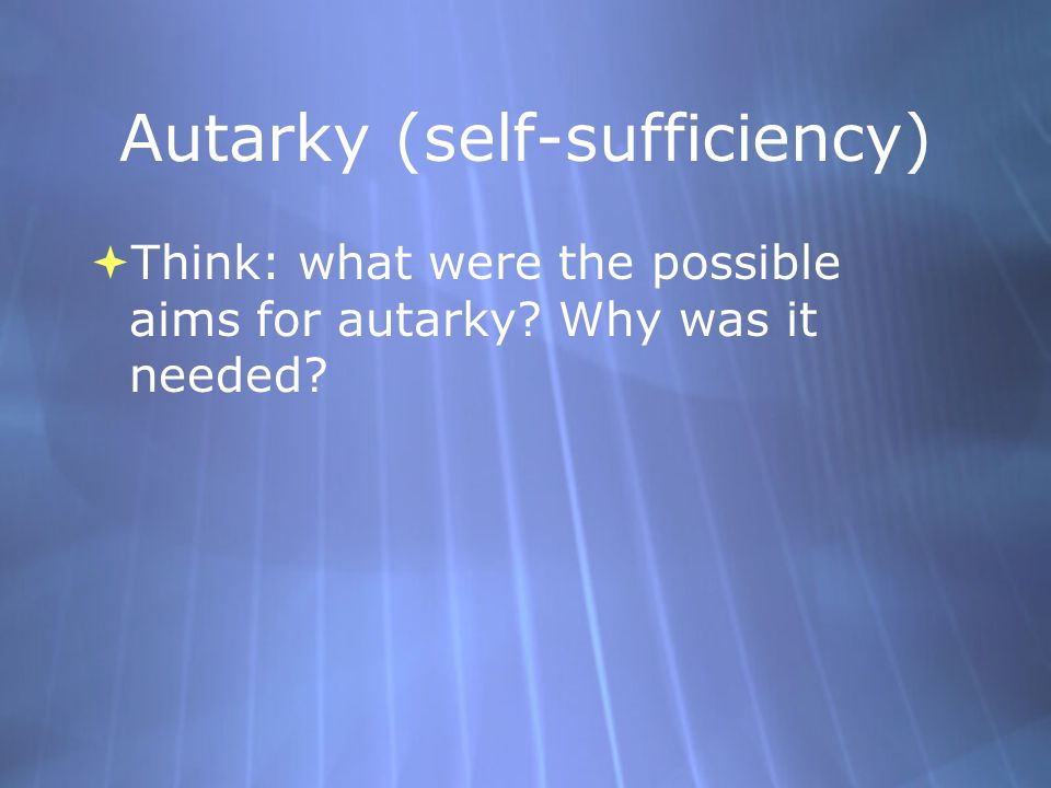 Autarky (self-sufficiency)  Think: what were the possible aims for autarky? Why was it needed?