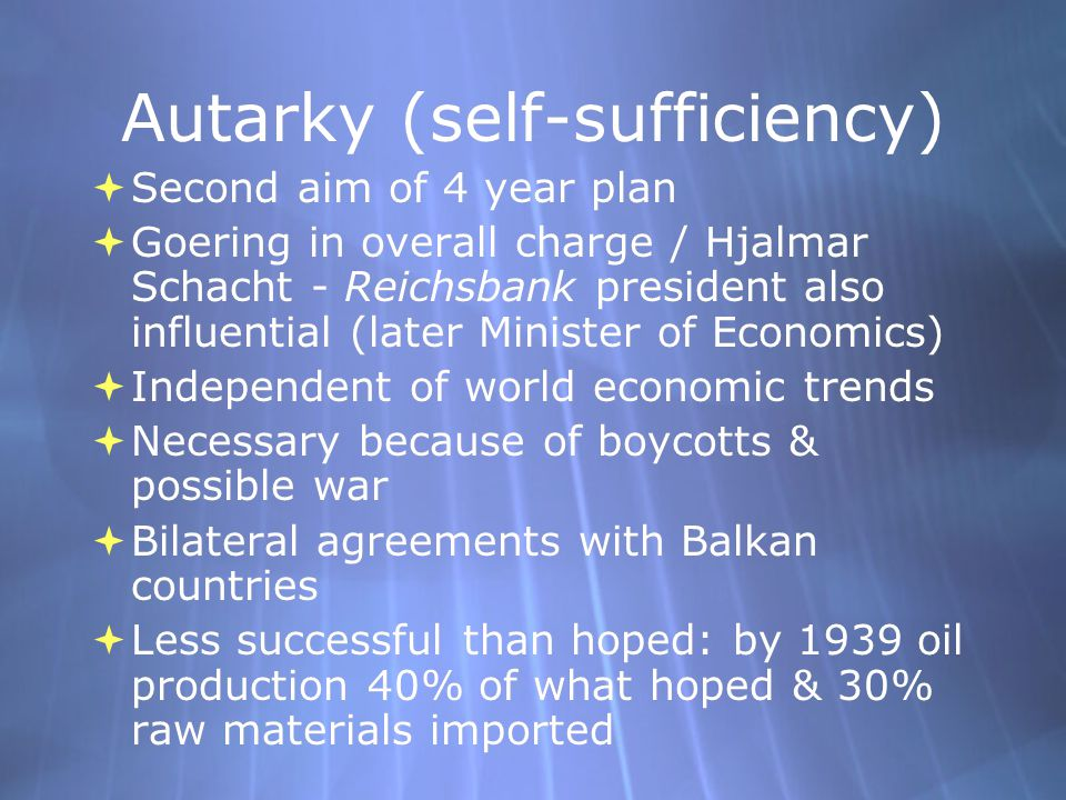 Autarky (self-sufficiency)  Second aim of 4 year plan  Goering in overall charge / Hjalmar Schacht - Reichsbank president also influential (later Mi