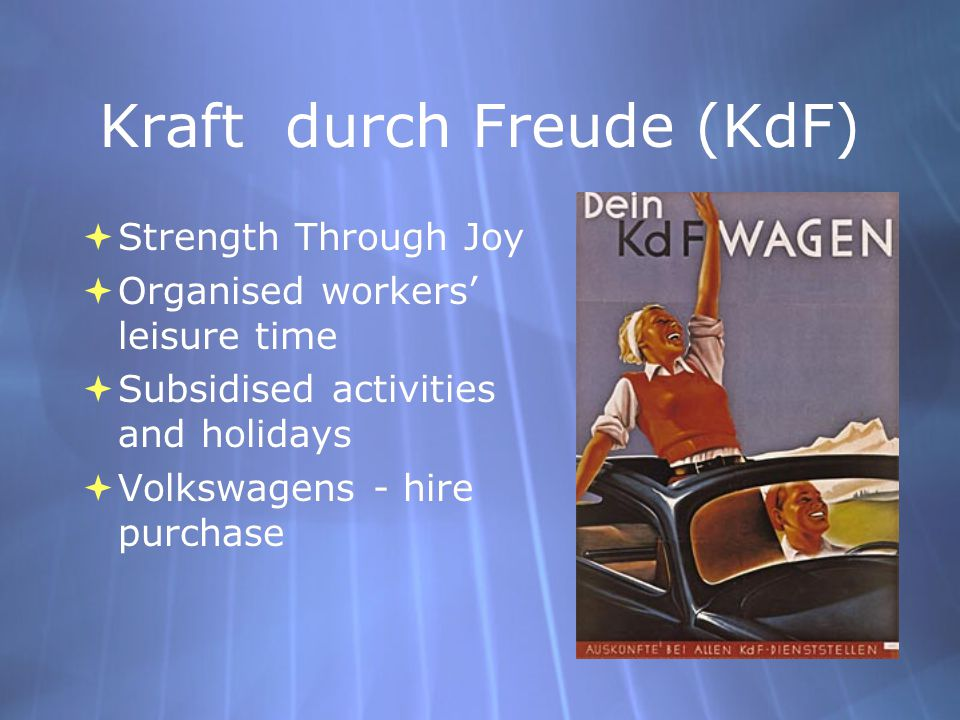 Kraft durch Freude (KdF)  Strength Through Joy  Organised workers' leisure time  Subsidised activities and holidays  Volkswagens - hire purchase 