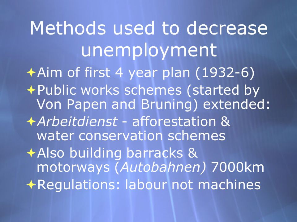 Methods used to decrease unemployment  Aim of first 4 year plan (1932-6)  Public works schemes (started by Von Papen and Bruning) extended:  Arbeit