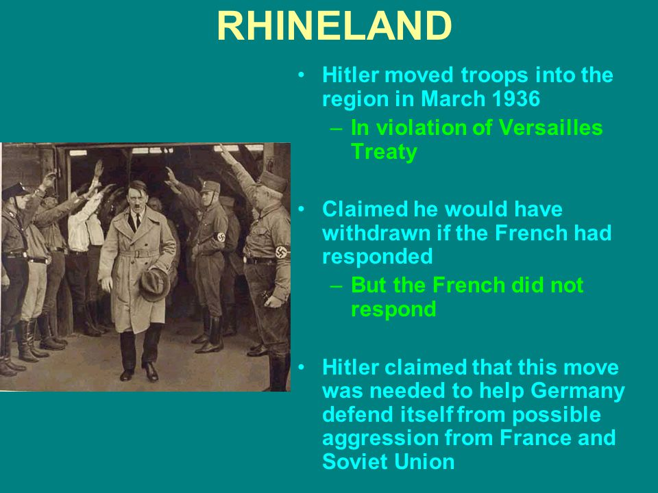 RHINELAND Hitler moved troops into the region in March 1936 –In violation of Versailles Treaty Claimed he would have withdrawn if the French had respo