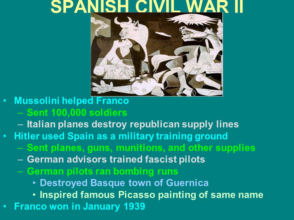 SPANISH CIVIL WAR II Mussolini helped Franco –Sent 100,000 soldiers –Italian planes destroy republican supply lines Hitler used Spain as a military tr