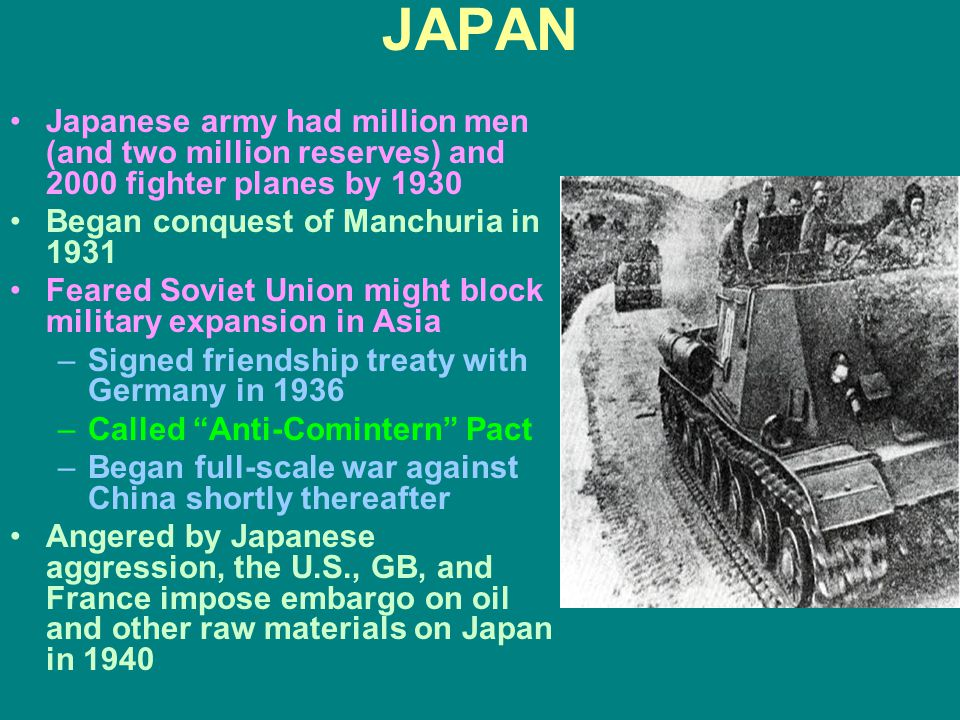 JAPAN Japanese army had million men (and two million reserves) and 2000 fighter planes by 1930 Began conquest of Manchuria in 1931 Feared Soviet Union