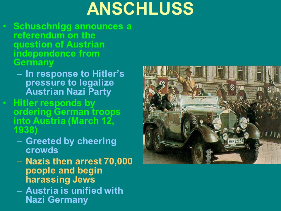 ANSCHLUSS Schuschnigg announces a referendum on the question of Austrian independence from Germany –In response to Hitler's pressure to legalize Austr