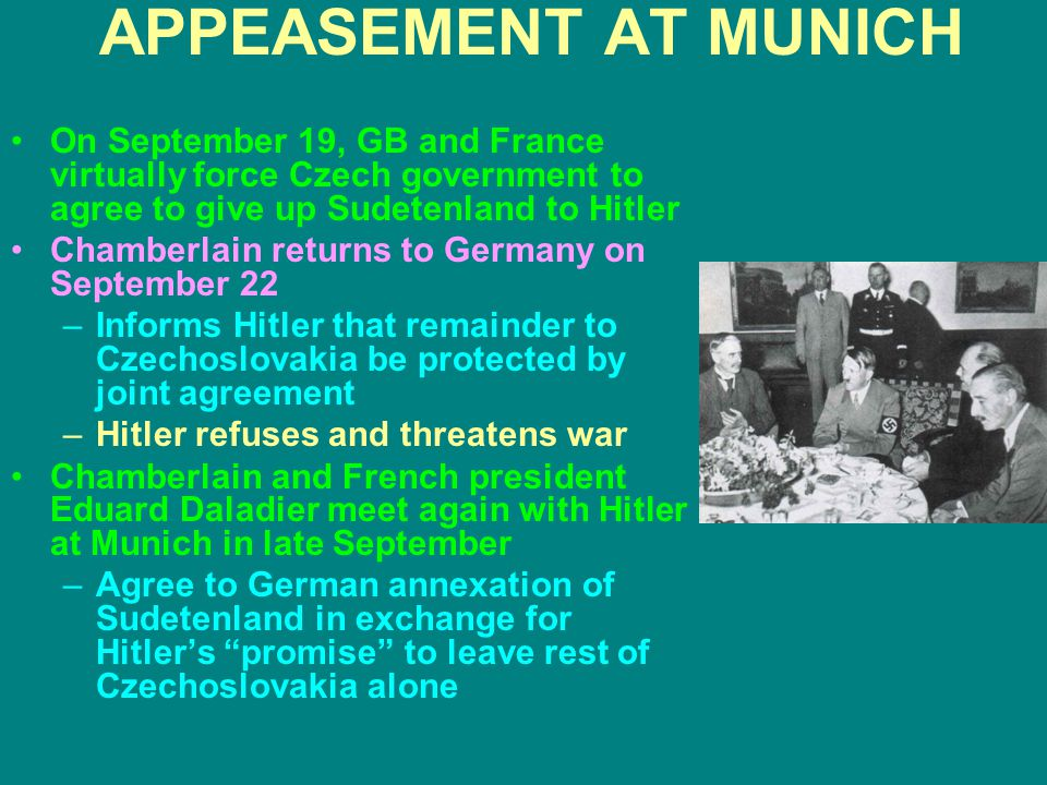 APPEASEMENT AT MUNICH On September 19, GB and France virtually force Czech government to agree to give up Sudetenland to Hitler Chamberlain returns to