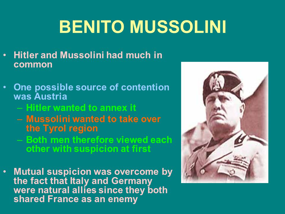 BENITO MUSSOLINI Hitler and Mussolini had much in common One possible source of contention was Austria –Hitler wanted to annex it –Mussolini wanted to