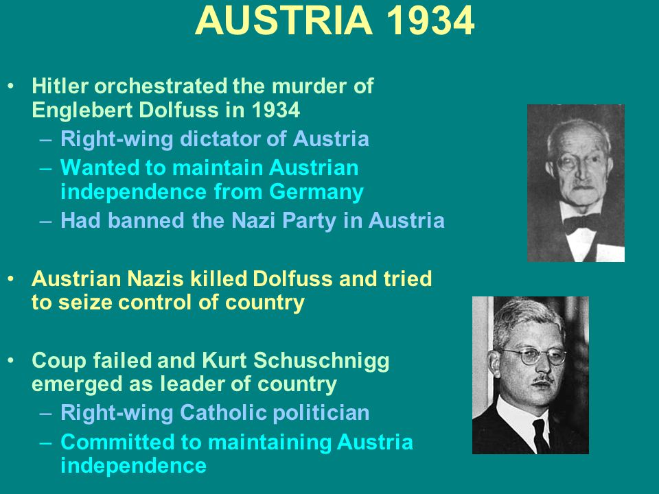 AUSTRIA 1934 Hitler orchestrated the murder of Englebert Dolfuss in 1934 –Right-wing dictator of Austria –Wanted to maintain Austrian independence fro