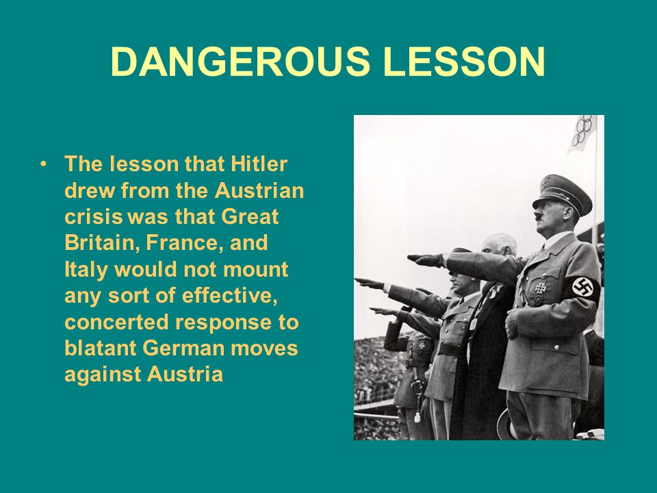 DANGEROUS LESSON The lesson that Hitler drew from the Austrian crisis was that Great Britain, France, and Italy would not mount any sort of effective,