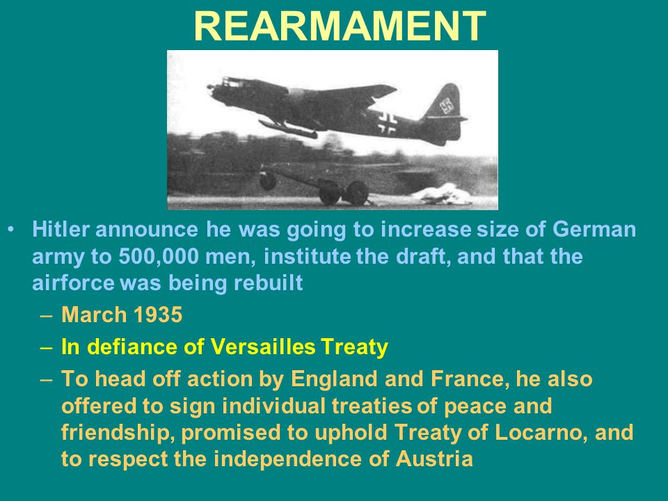 REARMAMENT Hitler announce he was going to increase size of German army to 500,000 men, institute the draft, and that the airforce was being rebuilt –