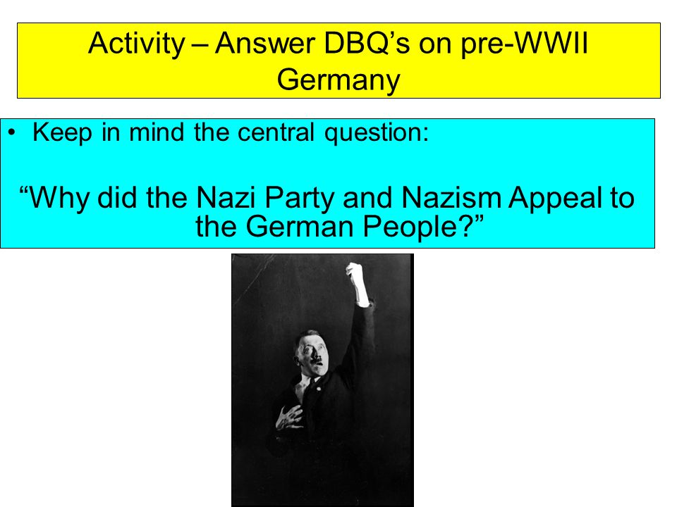 """Activity – Answer DBQ's on pre-WWII Germany Keep in mind the central question: """"Why did the Nazi Party and Nazism Appeal to the German People?"""""""