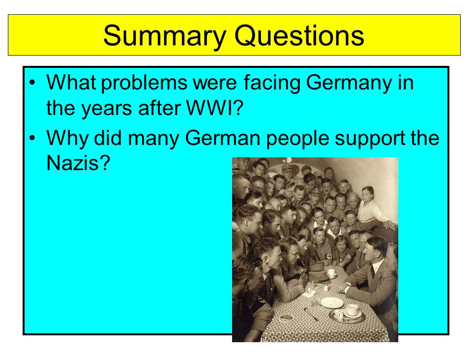 Summary Questions What problems were facing Germany in the years after WWI? Why did many German people support the Nazis?