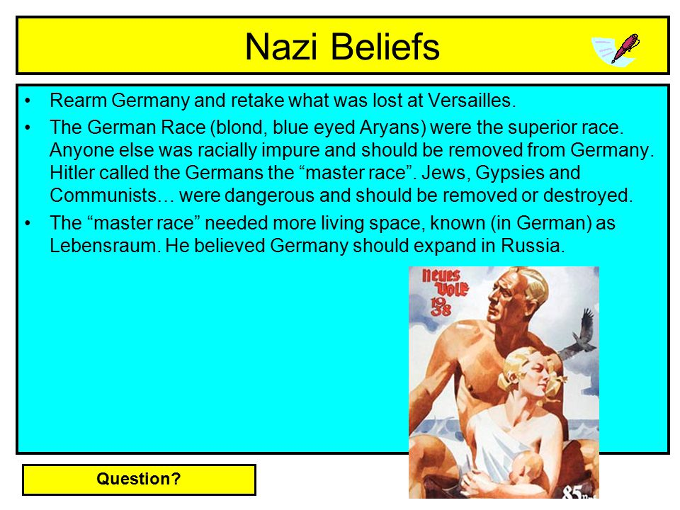 Nazi Beliefs Rearm Germany and retake what was lost at Versailles. The German Race (blond, blue eyed Aryans) were the superior race. Anyone else was r