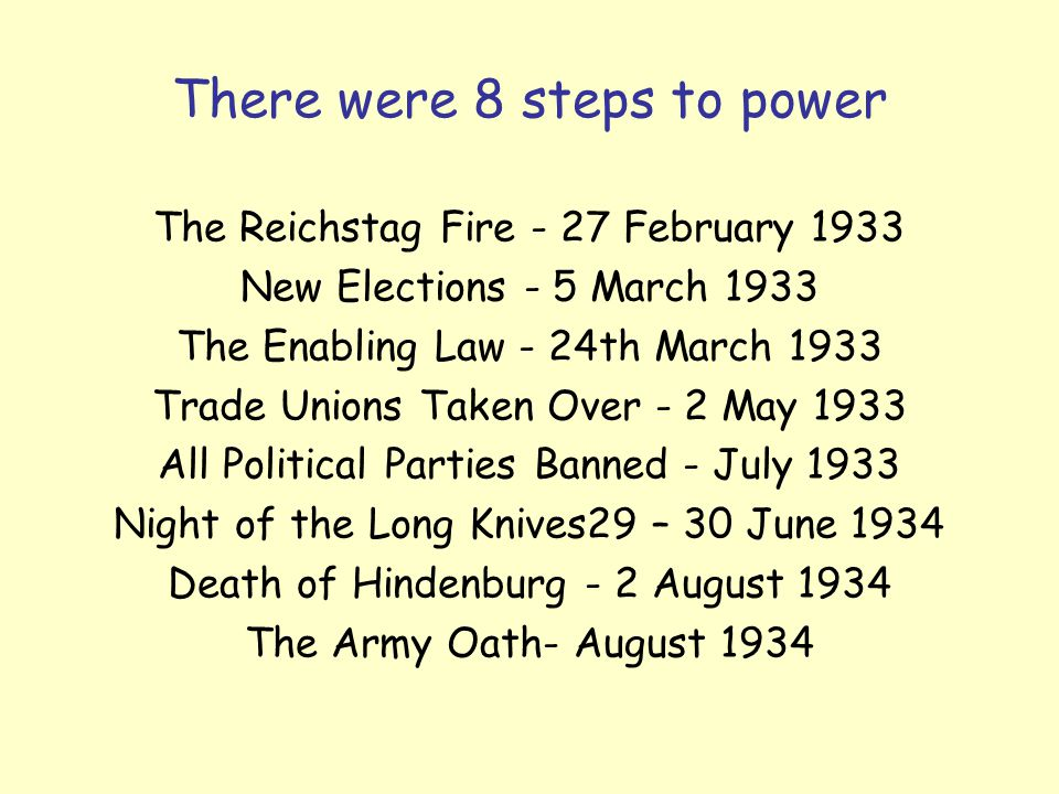 There were 8 steps to power The Reichstag Fire - 27 February 1933 New Elections - 5 March 1933 The Enabling Law - 24th March 1933 Trade Unions Taken Over - 2 May 1933 All Political Parties Banned - July 1933 Night of the Long Knives29 – 30 June 1934 Death of Hindenburg - 2 August 1934 The Army Oath- August 1934