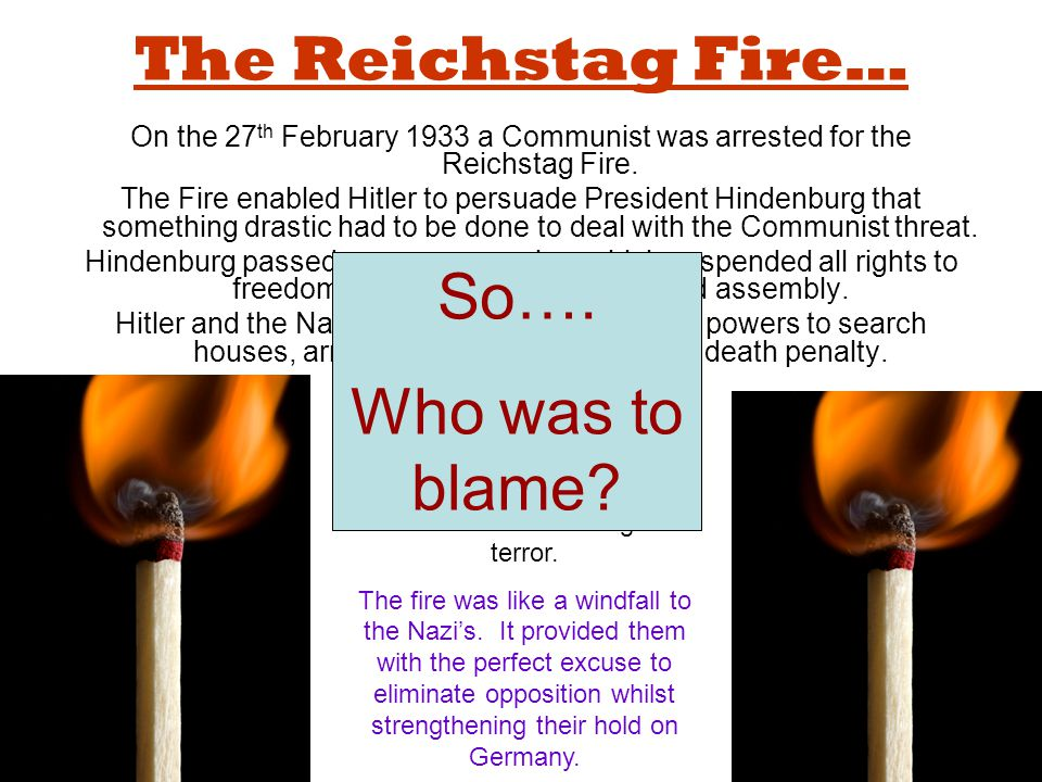 The Reichstag Fire… On the 27 th February 1933 a Communist was arrested for the Reichstag Fire. The Fire enabled Hitler to persuade President Hindenbu
