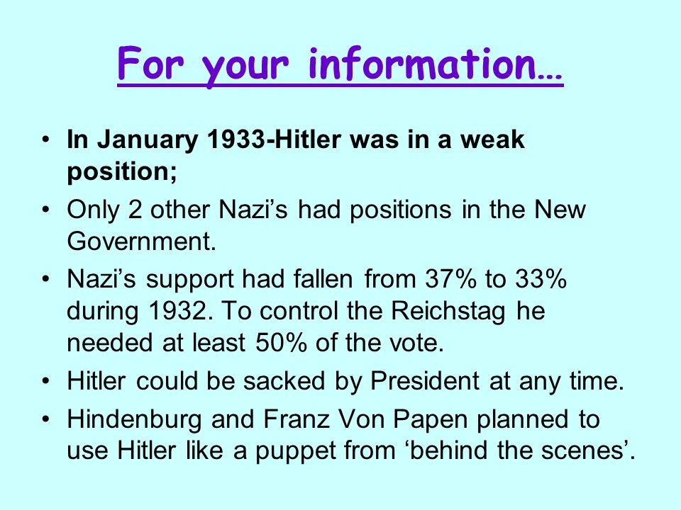 For your information… In January 1933-Hitler was in a weak position; Only 2 other Nazi's had positions in the New Government. Nazi's support had falle