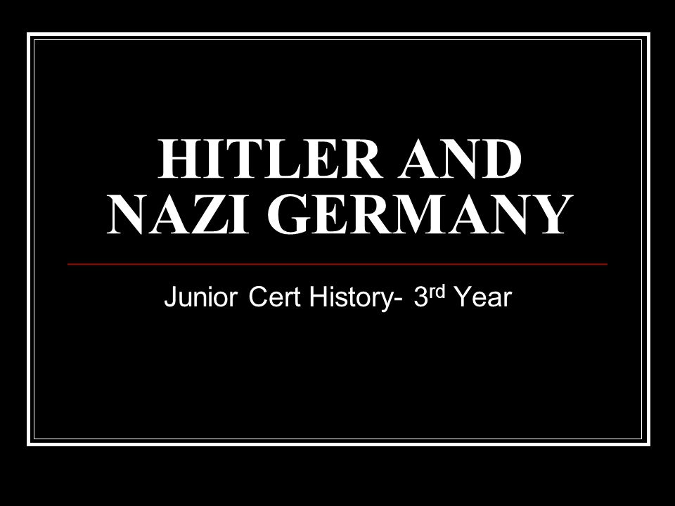HITLER AND NAZI GERMANY Junior Cert History- 3 rd Year