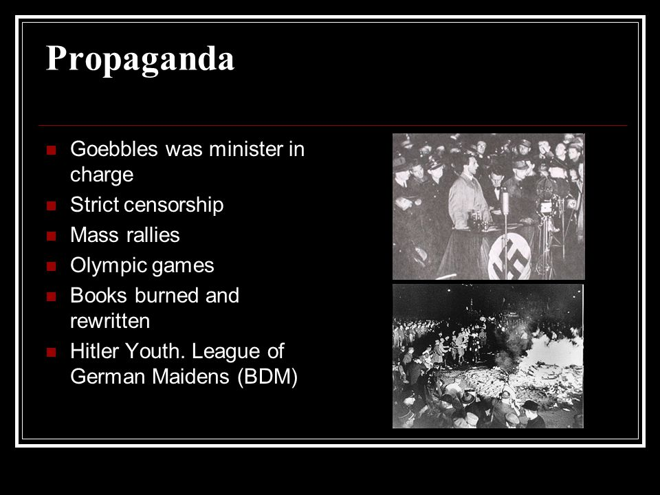 Propaganda Goebbles was minister in charge Strict censorship Mass rallies Olympic games Books burned and rewritten Hitler Youth. League of German Maid
