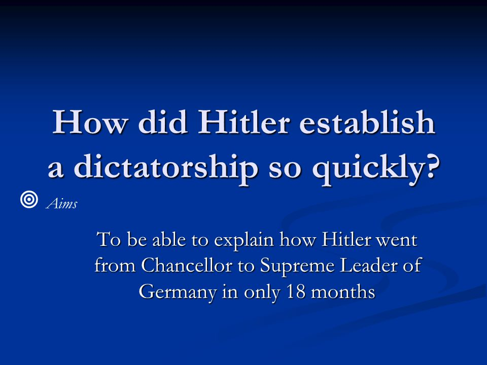 How did Hitler establish a dictatorship so quickly? To be able to explain how Hitler went from Chancellor to Supreme Leader of Germany in only 18 mont