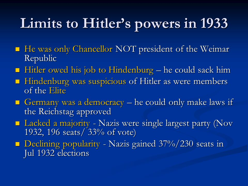 Limits to Hitler's powers in 1933 He was only Chancellor NOT president of the Weimar Republic He was only Chancellor NOT president of the Weimar Republic Hitler owed his job to Hindenburg – he could sack him Hitler owed his job to Hindenburg – he could sack him Hindenburg was suspicious of Hitler as were members of the Elite Hindenburg was suspicious of Hitler as were members of the Elite Germany was a democracy – he could only make laws if the Reichstag approved Germany was a democracy – he could only make laws if the Reichstag approved Lacked a majority - Nazis were single largest party (Nov 1932, 196 seats/ 33% of vote) Lacked a majority - Nazis were single largest party (Nov 1932, 196 seats/ 33% of vote) Declining popularity - Nazis gained 37%/230 seats in Jul 1932 elections Declining popularity - Nazis gained 37%/230 seats in Jul 1932 elections