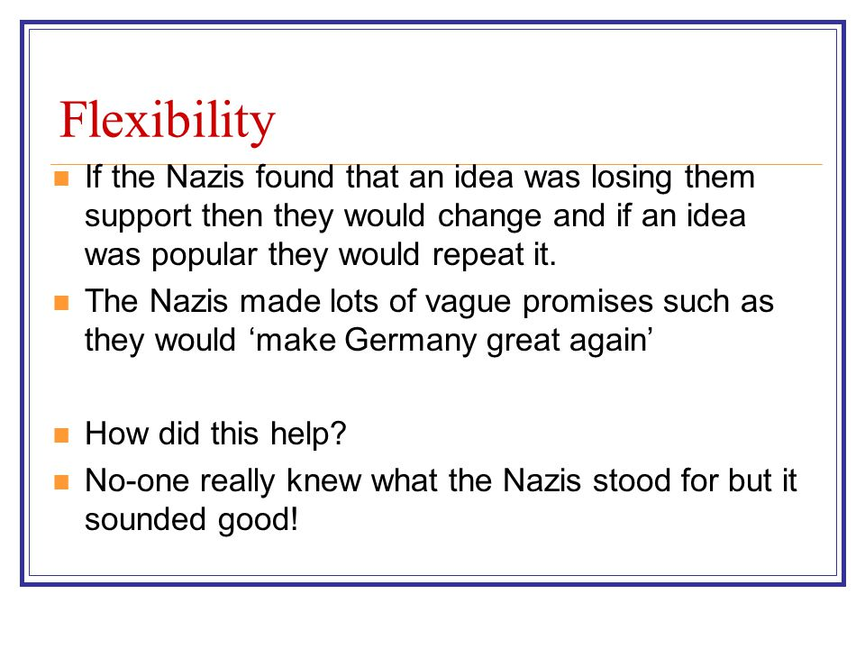 Flexibility If the Nazis found that an idea was losing them support then they would change and if an idea was popular they would repeat it.