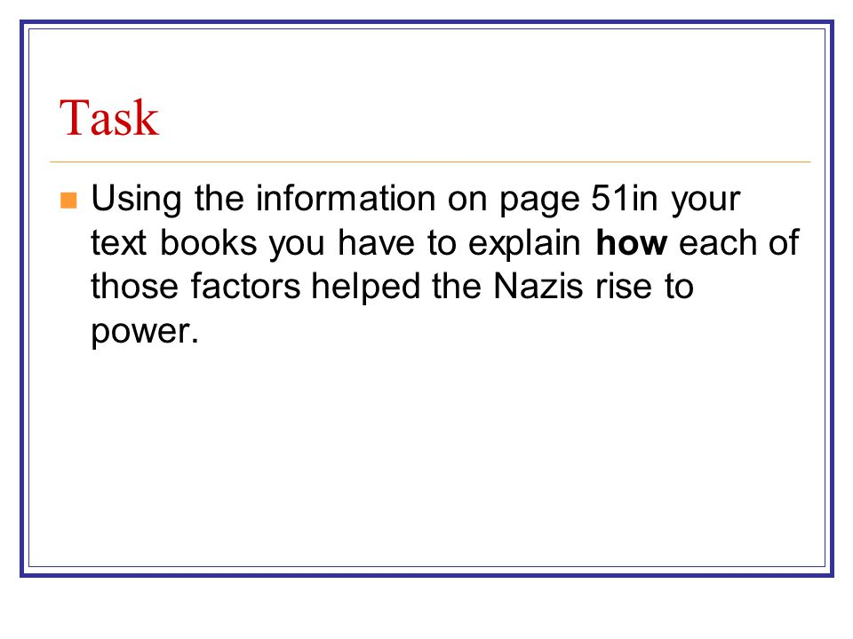 Task Using the information on page 51in your text books you have to explain how each of those factors helped the Nazis rise to power.