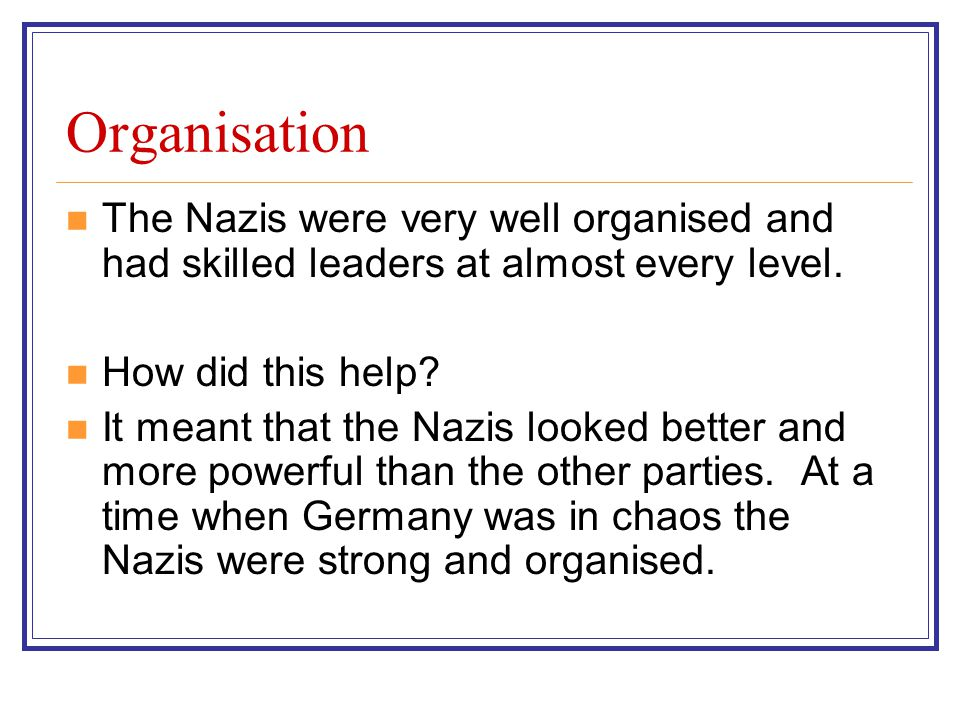 Organisation The Nazis were very well organised and had skilled leaders at almost every level.