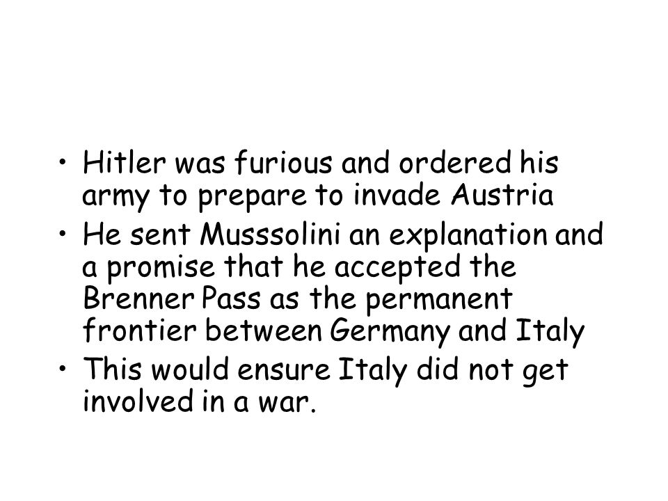 Hitler was furious and ordered his army to prepare to invade Austria He sent Musssolini an explanation and a promise that he accepted the Brenner Pass as the permanent frontier between Germany and Italy This would ensure Italy did not get involved in a war.