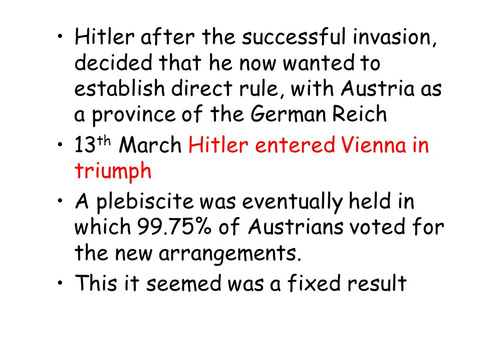 Hitler after the successful invasion, decided that he now wanted to establish direct rule, with Austria as a province of the German Reich 13 th March Hitler entered Vienna in triumph A plebiscite was eventually held in which 99.75% of Austrians voted for the new arrangements.